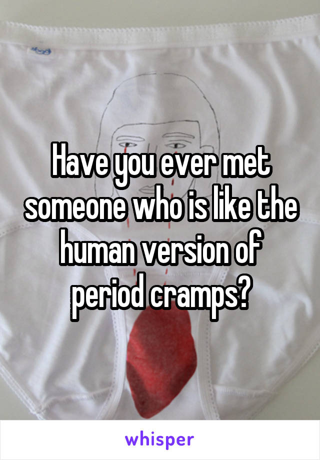 Have you ever met someone who is like the human version of period cramps?