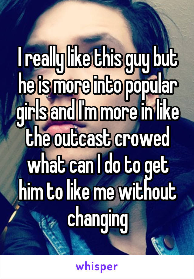I really like this guy but he is more into popular girls and I'm more in like the outcast crowed what can I do to get him to like me without changing