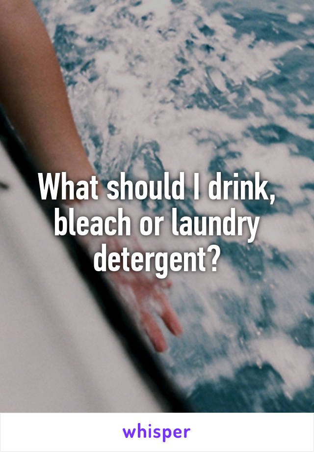What should I drink, bleach or laundry detergent?
