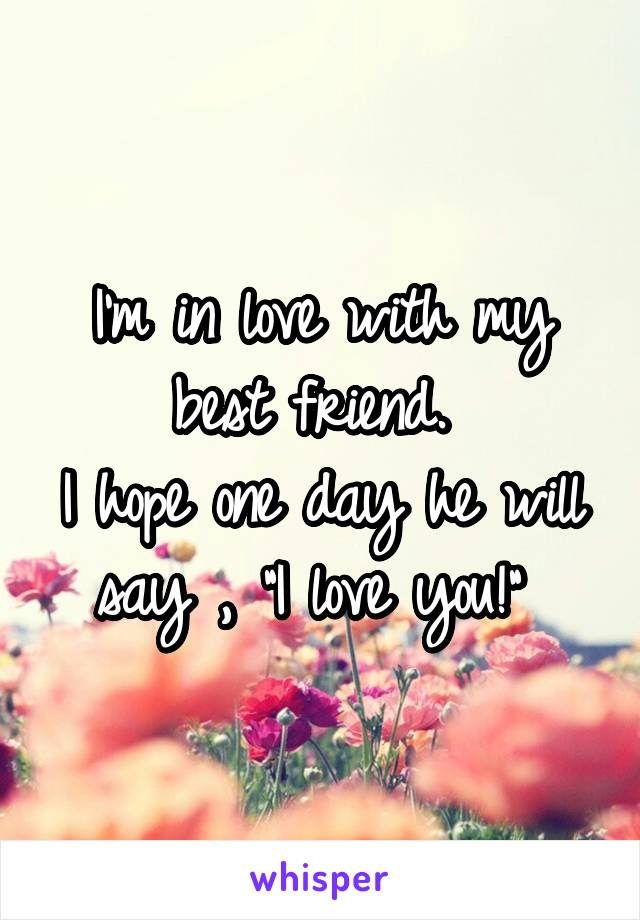 """I'm in love with my best friend.  I hope one day he will say , """"I love you!"""""""