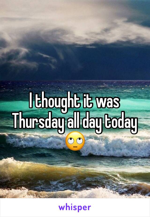I thought it was Thursday all day today 🙄