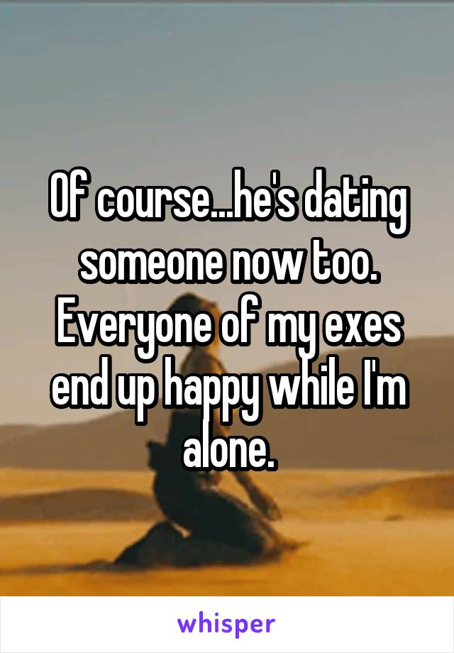Of course...he's dating someone now too. Everyone of my exes end up happy while I'm alone.