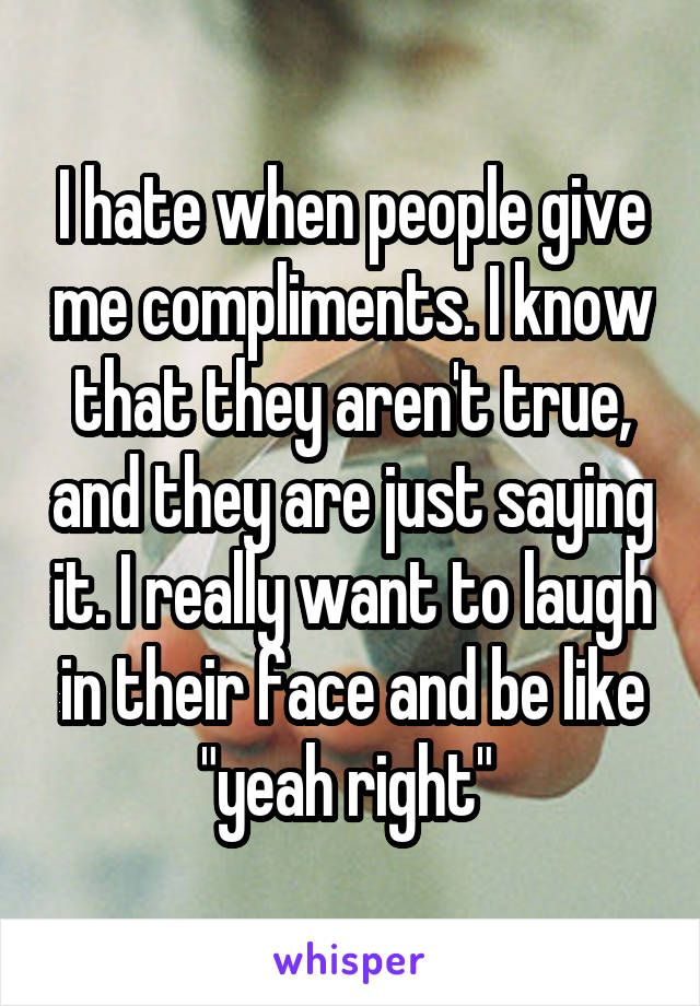 "I hate when people give me compliments. I know that they aren't true, and they are just saying it. I really want to laugh in their face and be like ""yeah right"""