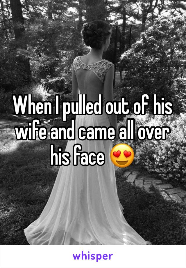 When I pulled out of his wife and came all over his face 😍