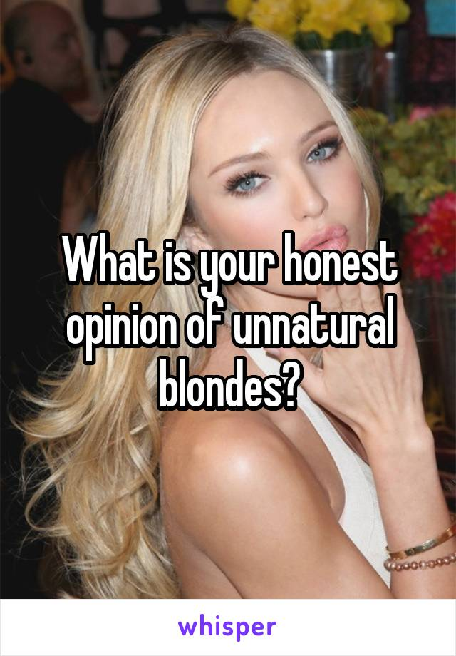 What is your honest opinion of unnatural blondes?