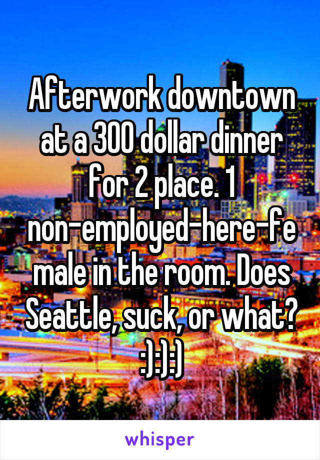 Afterwork downtown at a 300 dollar dinner for 2 place. 1 non-employed-here-female in the room. Does Seattle, suck, or what? :):):)