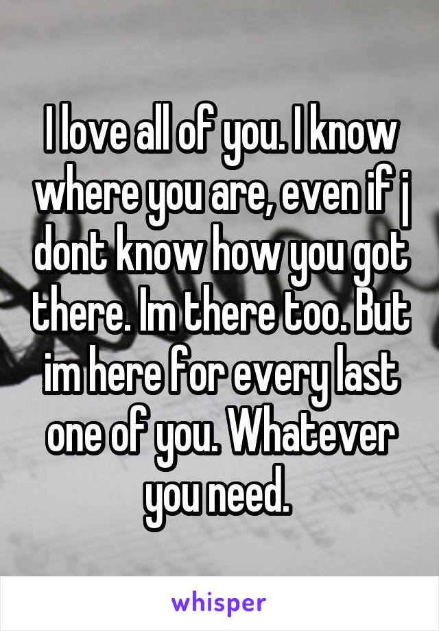 I love all of you. I know where you are, even if j dont know how you got there. Im there too. But im here for every last one of you. Whatever you need.