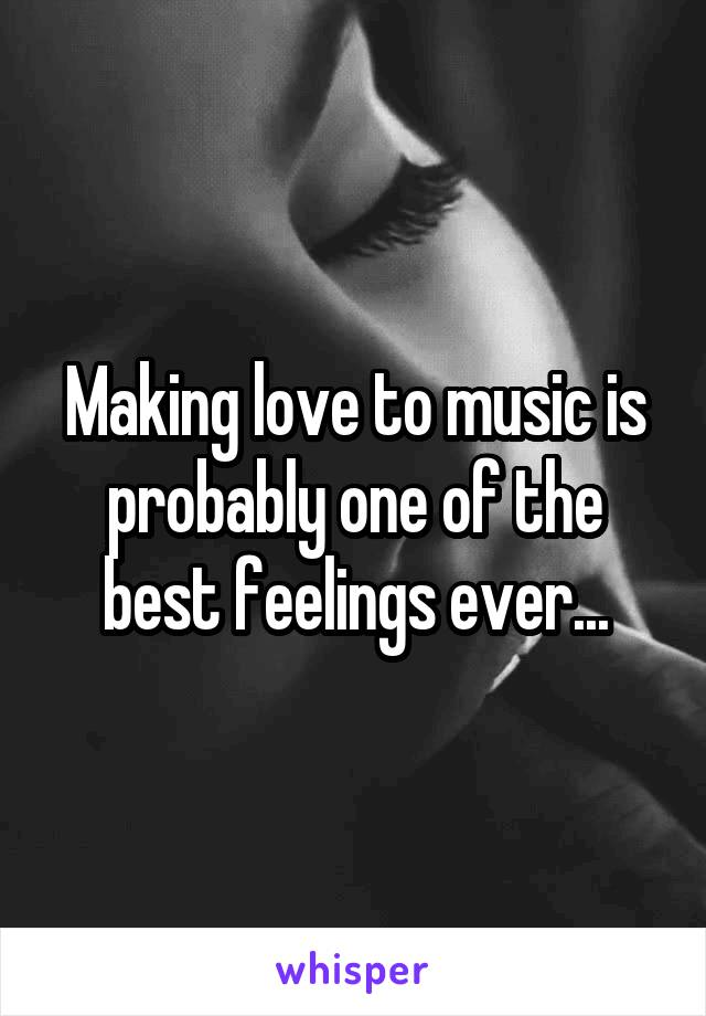 Making love to music is probably one of the best feelings ever...
