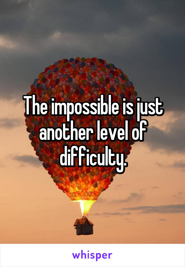 The impossible is just another level of difficulty.
