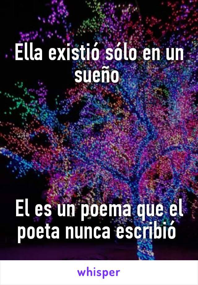 Ella existió sólo en un sueño       El es un poema que el poeta nunca escribió