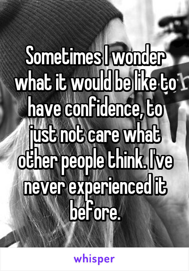 Sometimes I wonder what it would be like to have confidence, to just not care what other people think. I've never experienced it before.