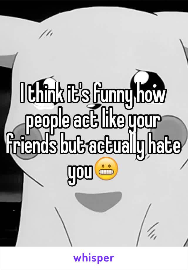 I think it's funny how people act like your friends but actually hate you😬