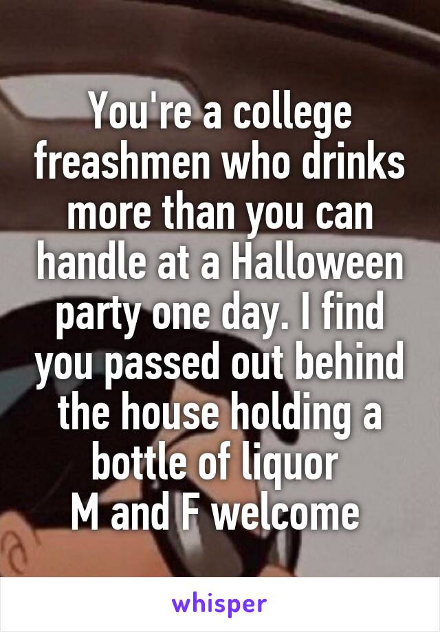 You're a college freashmen who drinks more than you can handle at a Halloween party one day. I find you passed out behind the house holding a bottle of liquor  M and F welcome