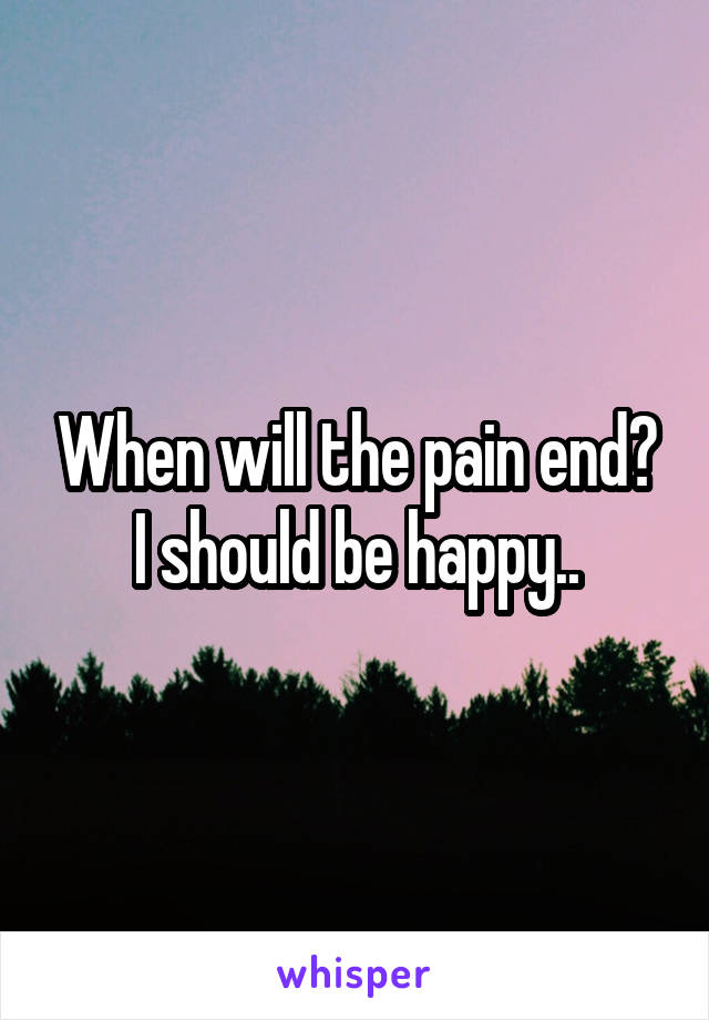 When will the pain end? I should be happy..