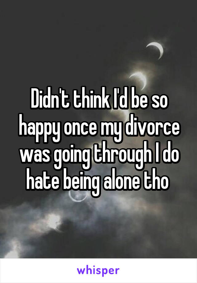 Didn't think I'd be so happy once my divorce was going through I do hate being alone tho