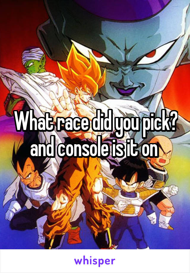 What race did you pick? and console is it on