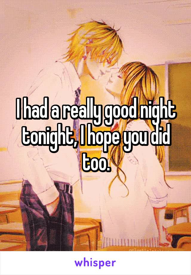 I had a really good night tonight, I hope you did too.