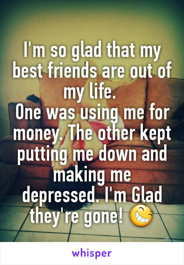 I'm so glad that my best friends are out of my life.  One was using me for money. The other kept putting me down and making me depressed. I'm Glad they're gone! 😆