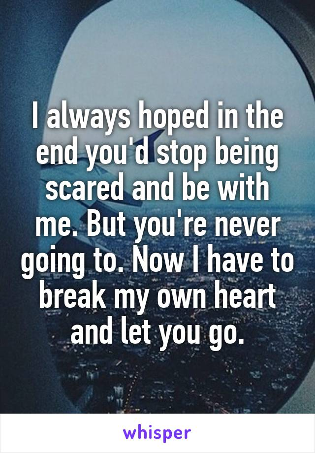I always hoped in the end you'd stop being scared and be with me. But you're never going to. Now I have to break my own heart and let you go.