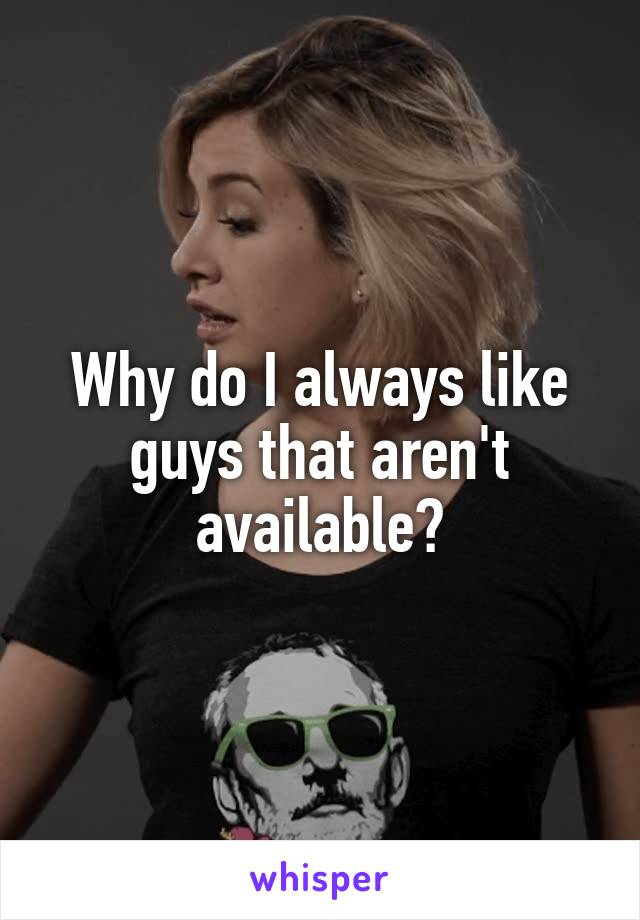 Why do I always like guys that aren't available?