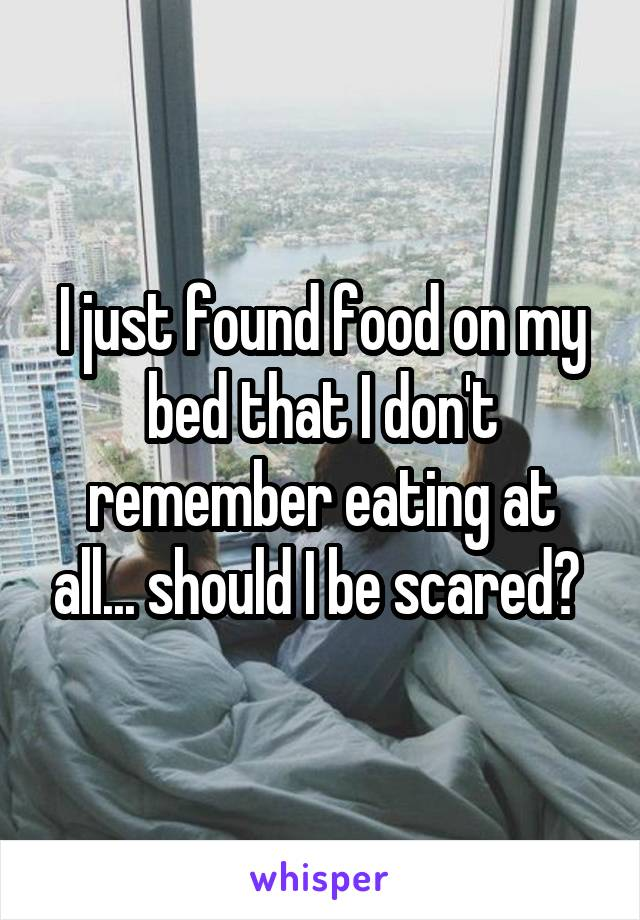 I just found food on my bed that I don't remember eating at all... should I be scared?