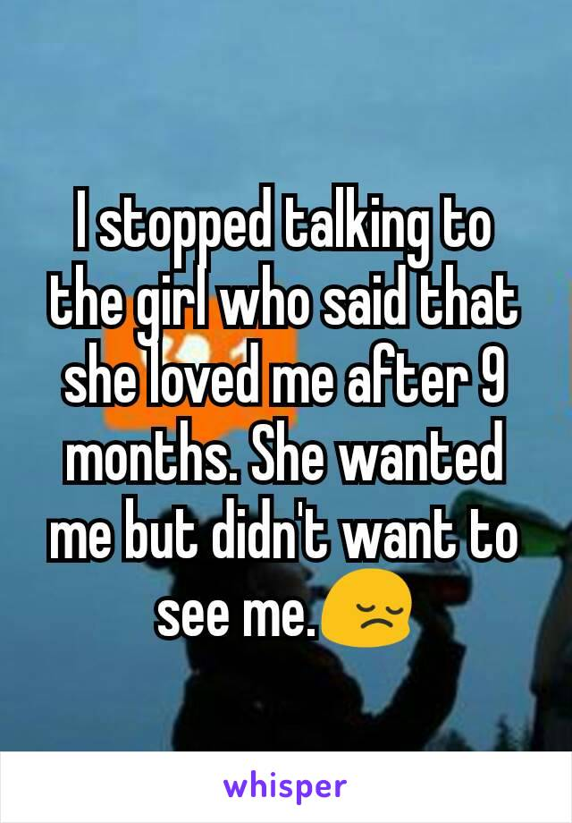 I stopped talking to the girl who said that she loved me after 9 months. She wanted me but didn't want to see me.😔