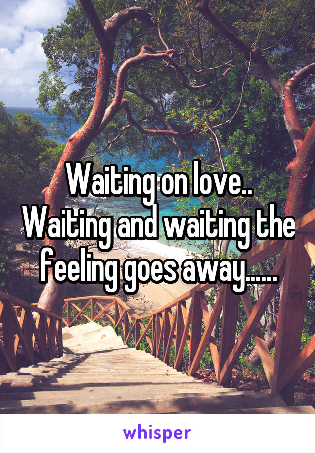 Waiting on love.. Waiting and waiting the feeling goes away......