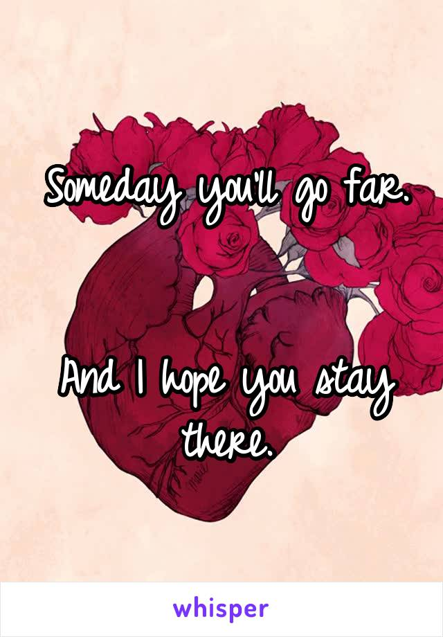 Someday you'll go far.   And I hope you stay there.