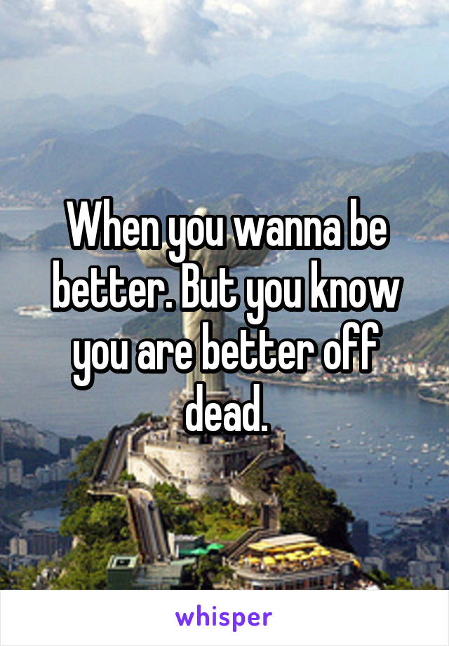 When you wanna be better. But you know you are better off dead.