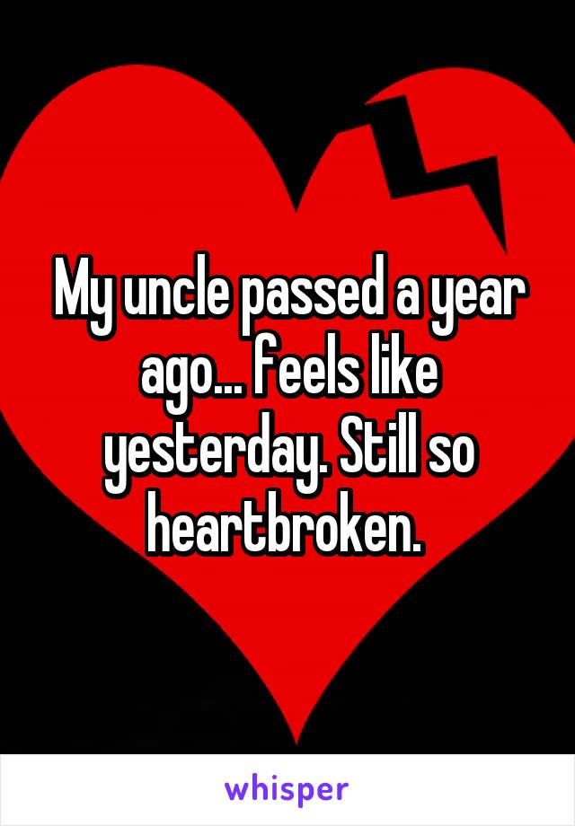 My uncle passed a year ago... feels like yesterday. Still so heartbroken.