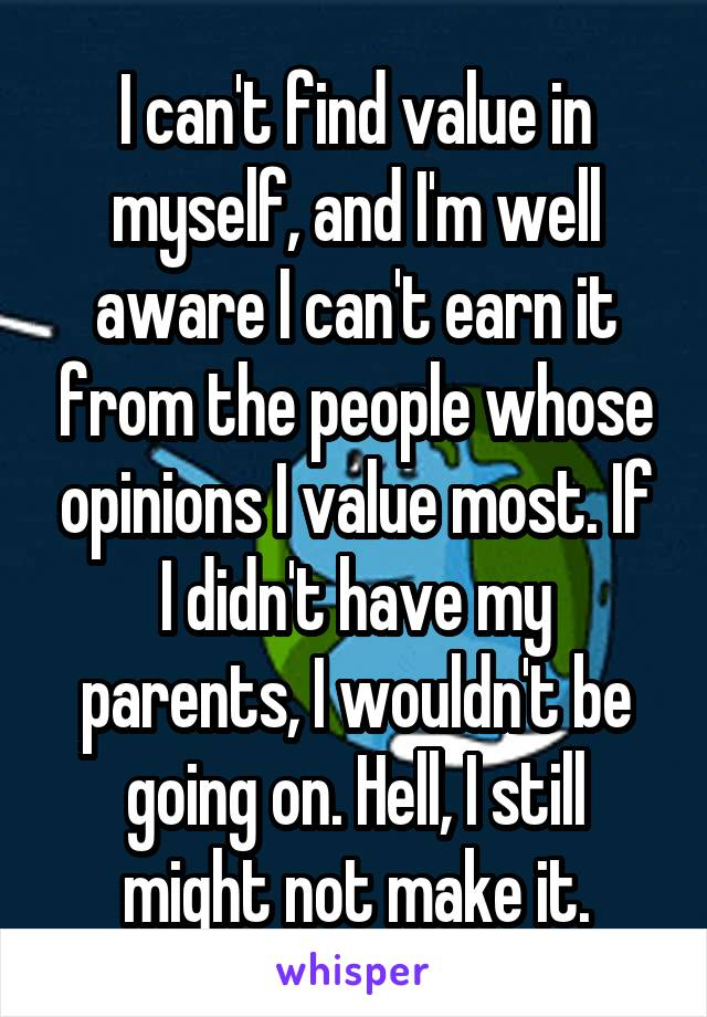 I can't find value in myself, and I'm well aware I can't earn it from the people whose opinions I value most. If I didn't have my parents, I wouldn't be going on. Hell, I still might not make it.