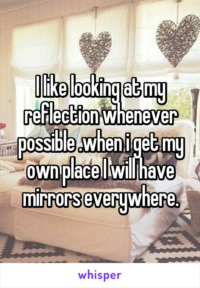 I like looking at my reflection whenever possible .when i get my own place I will have mirrors everywhere.