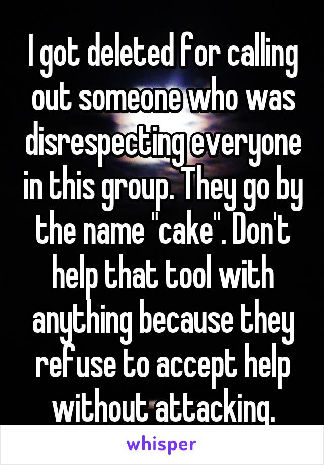 "I got deleted for calling out someone who was disrespecting everyone in this group. They go by the name ""cake"". Don't help that tool with anything because they refuse to accept help without attacking."