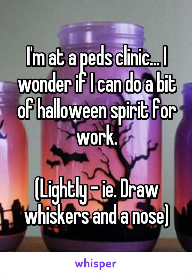 I'm at a peds clinic... I wonder if I can do a bit of halloween spirit for work.  (Lightly - ie. Draw whiskers and a nose)