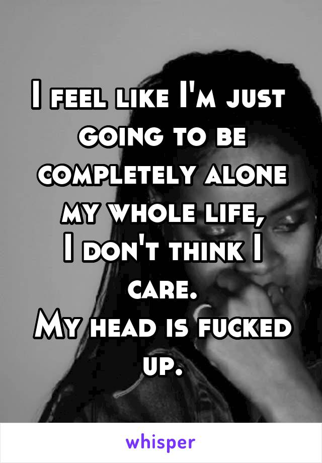 I feel like I'm just  going to be completely alone my whole life, I don't think I care. My head is fucked up.