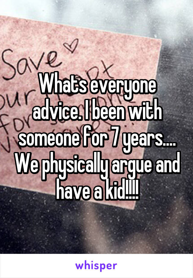 Whats everyone advice. I been with someone for 7 years.... We physically argue and have a kid!!!!