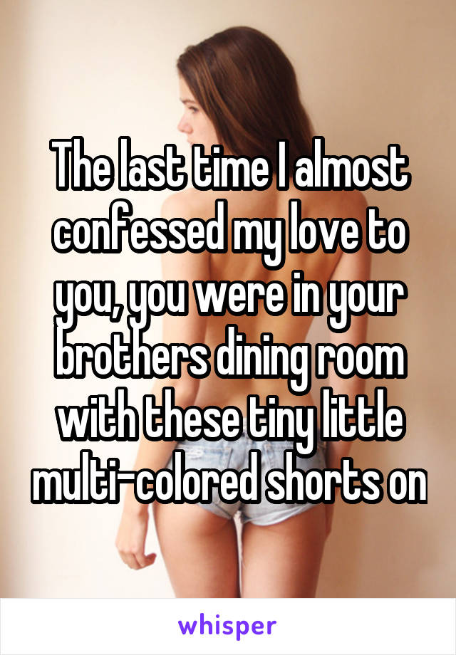 The last time I almost confessed my love to you, you were in your brothers dining room with these tiny little multi-colored shorts on