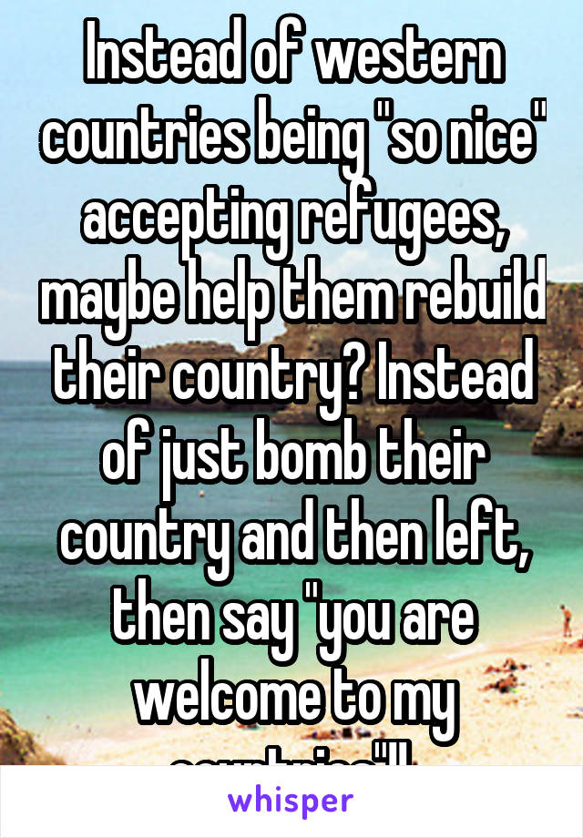 """Instead of western countries being """"so nice"""" accepting refugees, maybe help them rebuild their country? Instead of just bomb their country and then left, then say """"you are welcome to my countries""""!!"""