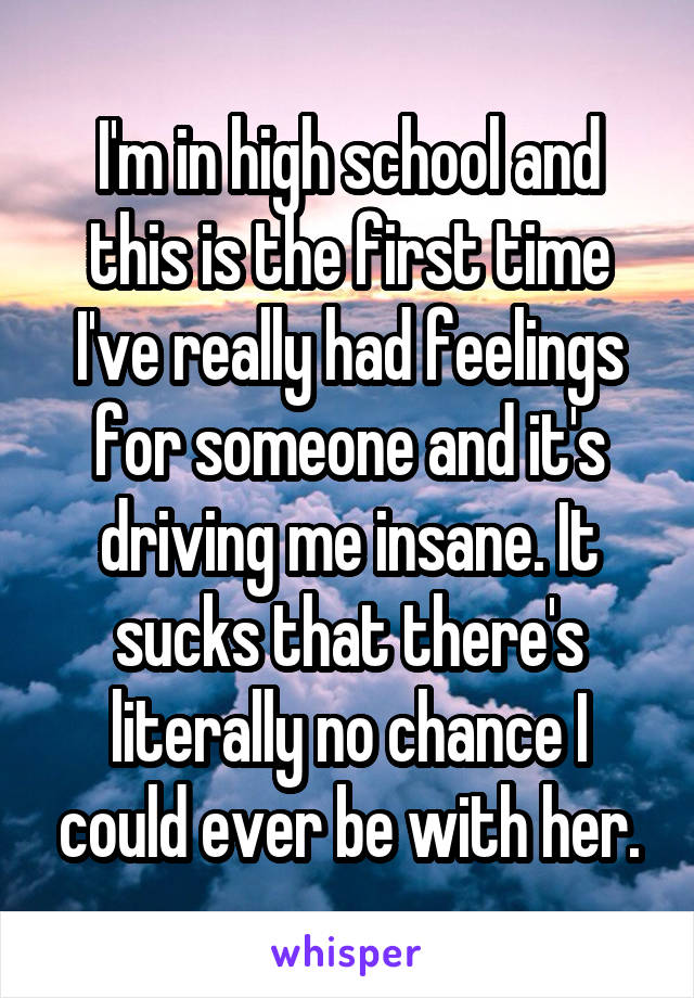 I'm in high school and this is the first time I've really had feelings for someone and it's driving me insane. It sucks that there's literally no chance I could ever be with her.