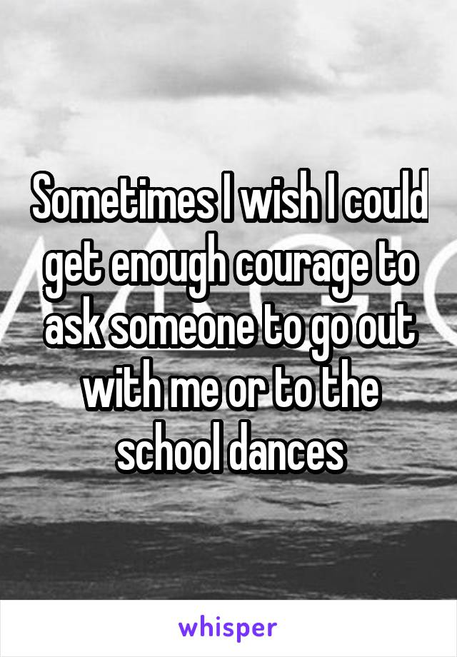 Sometimes I wish I could get enough courage to ask someone to go out with me or to the school dances