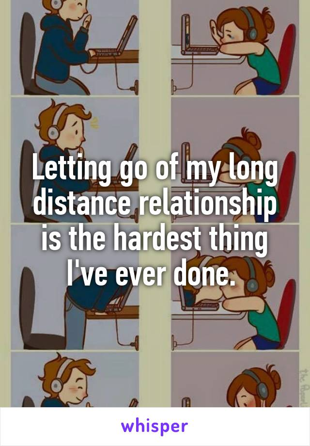 Letting go of my long distance relationship is the hardest thing I've ever done.