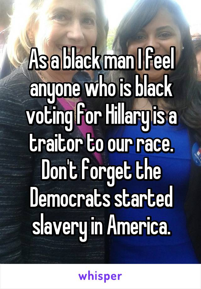 As a black man I feel anyone who is black voting for Hillary is a traitor to our race. Don't forget the Democrats started slavery in America.
