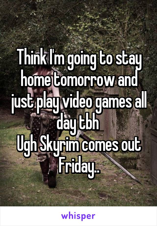 Think I'm going to stay home tomorrow and just play video games all day tbh  Ugh Skyrim comes out Friday..