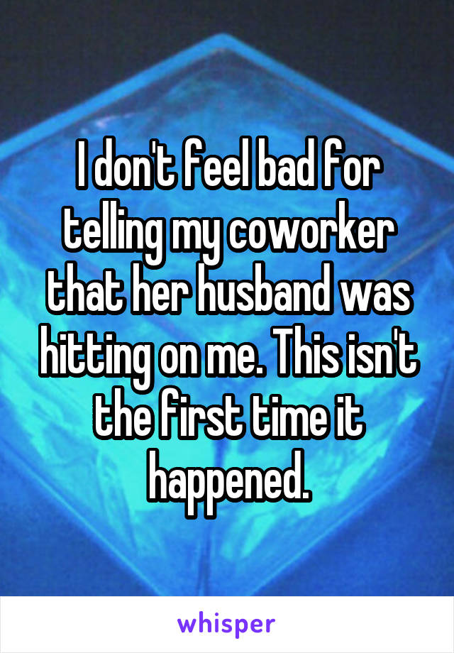 I don't feel bad for telling my coworker that her husband was hitting on me. This isn't the first time it happened.