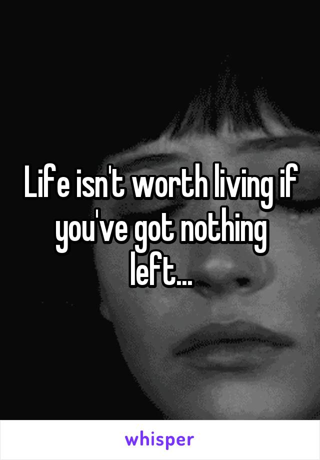 Life isn't worth living if you've got nothing left...