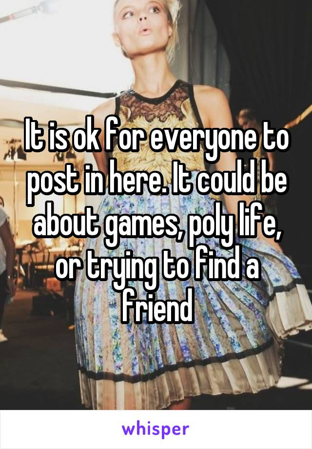 It is ok for everyone to post in here. It could be about games, poly life, or trying to find a friend