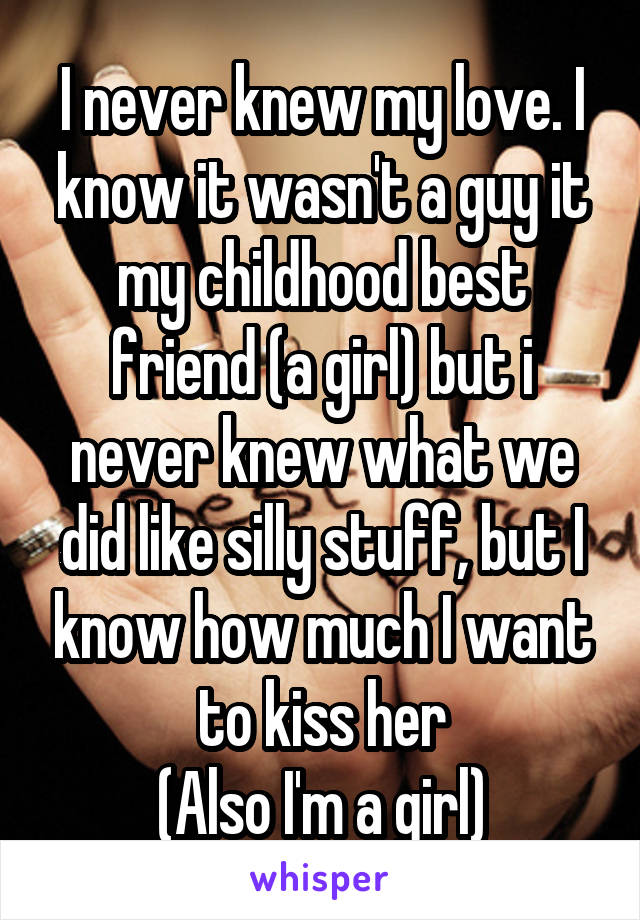 I never knew my love. I know it wasn't a guy it my childhood best friend (a girl) but i never knew what we did like silly stuff, but I know how much I want to kiss her (Also I'm a girl)