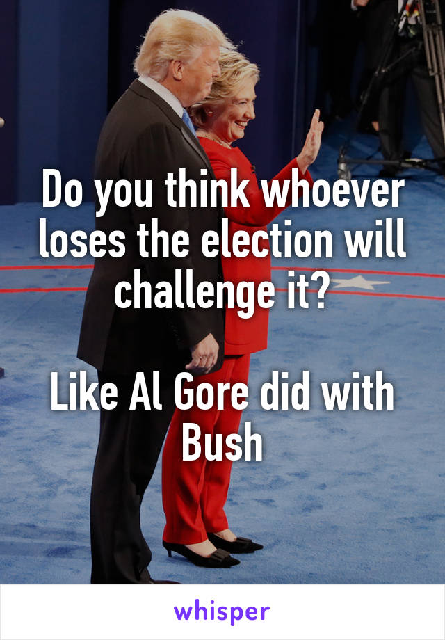 Do you think whoever loses the election will challenge it?  Like Al Gore did with Bush