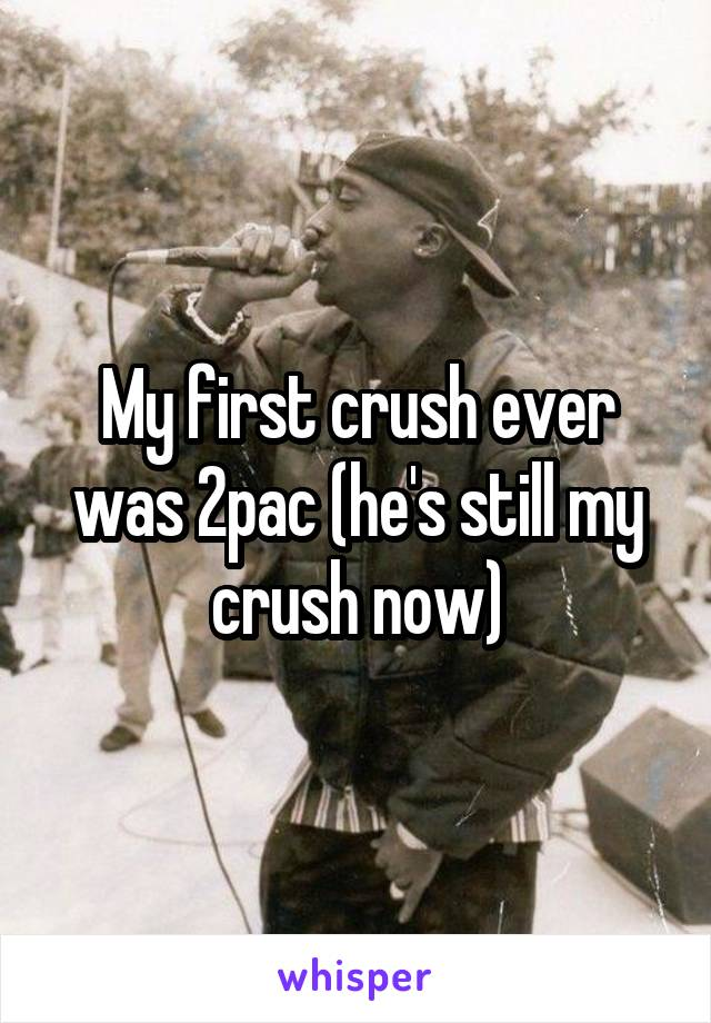 My first crush ever was 2pac (he's still my crush now)