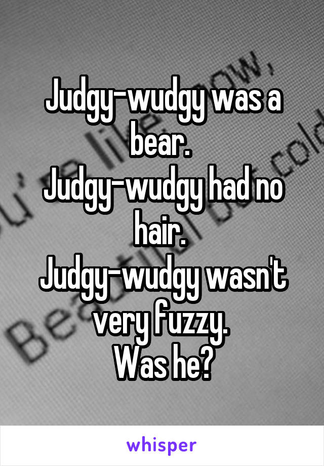 Judgy-wudgy was a bear.  Judgy-wudgy had no hair.  Judgy-wudgy wasn't very fuzzy.  Was he?